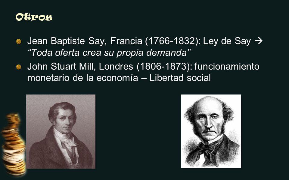 Otros Jean Baptiste Say, Francia (1766-1832): Ley de Say Toda oferta crea su propia demanda John Stuart Mill, Londres (1806-1873): funcionamiento monetario de la economía – Libertad social