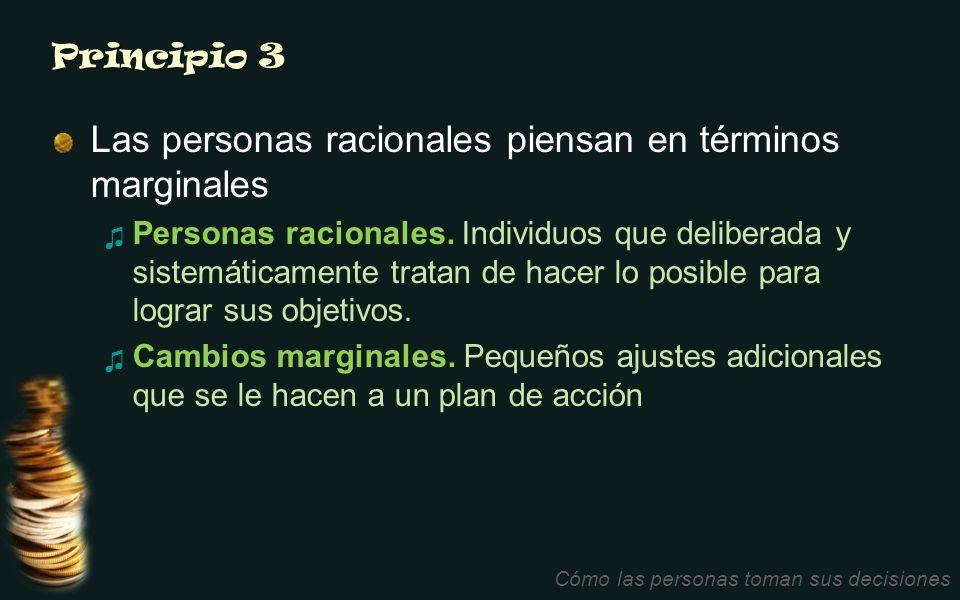 Principio 3 Las personas racionales piensan en términos marginales Personas racionales. Individuos que deliberada y sistemáticamente tratan de hacer l