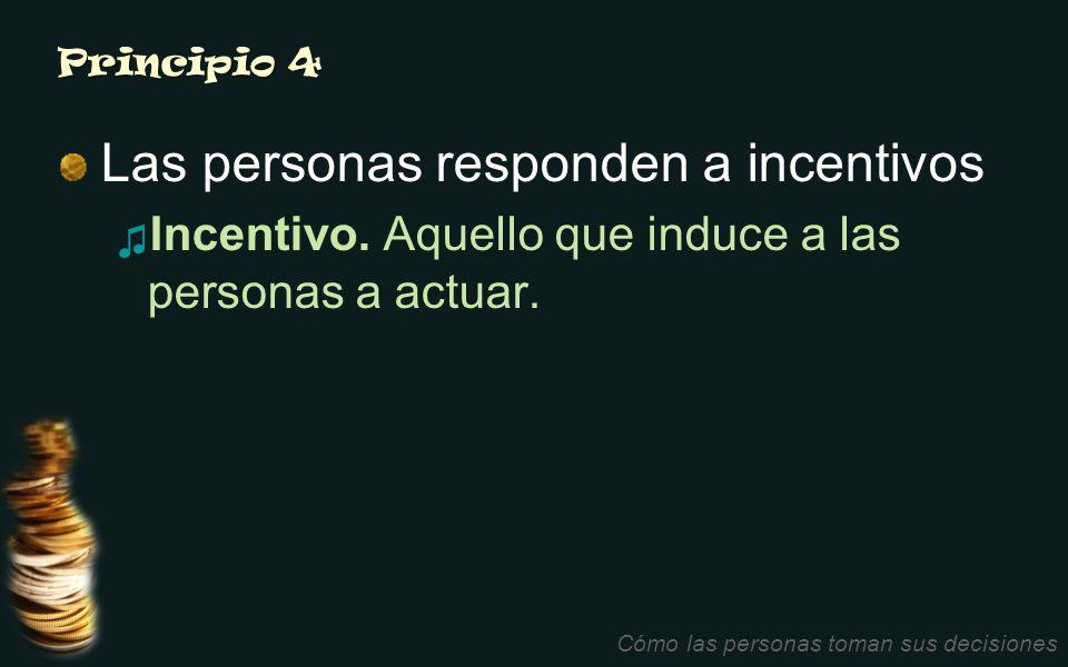 Principio 4 Las personas responden a incentivos Incentivo. Aquello que induce a las personas a actuar. Cómo las personas toman sus decisiones