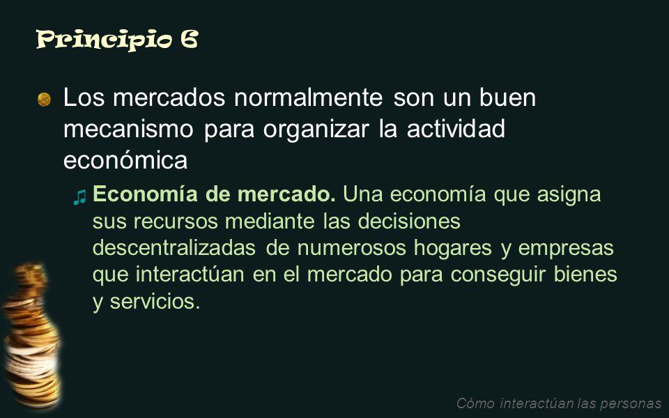 Principio 6 Los mercados normalmente son un buen mecanismo para organizar la actividad económica Economía de mercado. Una economía que asigna sus recu