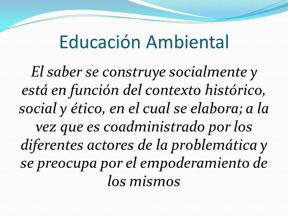 Educación Ambiental El saber se construye socialmente y está en función del contexto histórico, social y ético, en el cual se elabora; a la vez que es