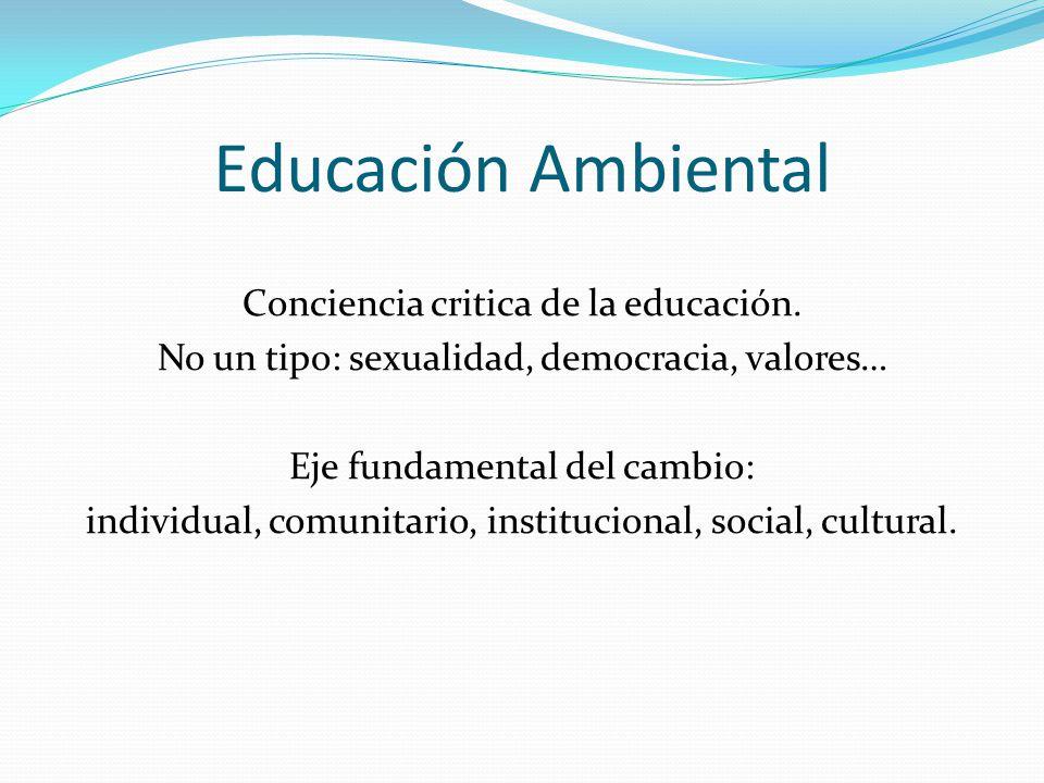 Educación Ambiental Conciencia critica de la educación. No un tipo: sexualidad, democracia, valores… Eje fundamental del cambio: individual, comunitar