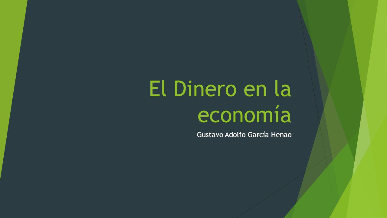 El Dinero en la economía Gustavo Adolfo García Henao