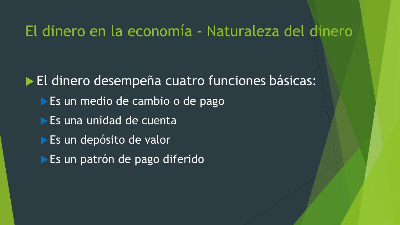 El dinero en la economía - Naturaleza del dinero El dinero desempeña cuatro funciones básicas: Es un medio de cambio o de pago Es una unidad de cuenta