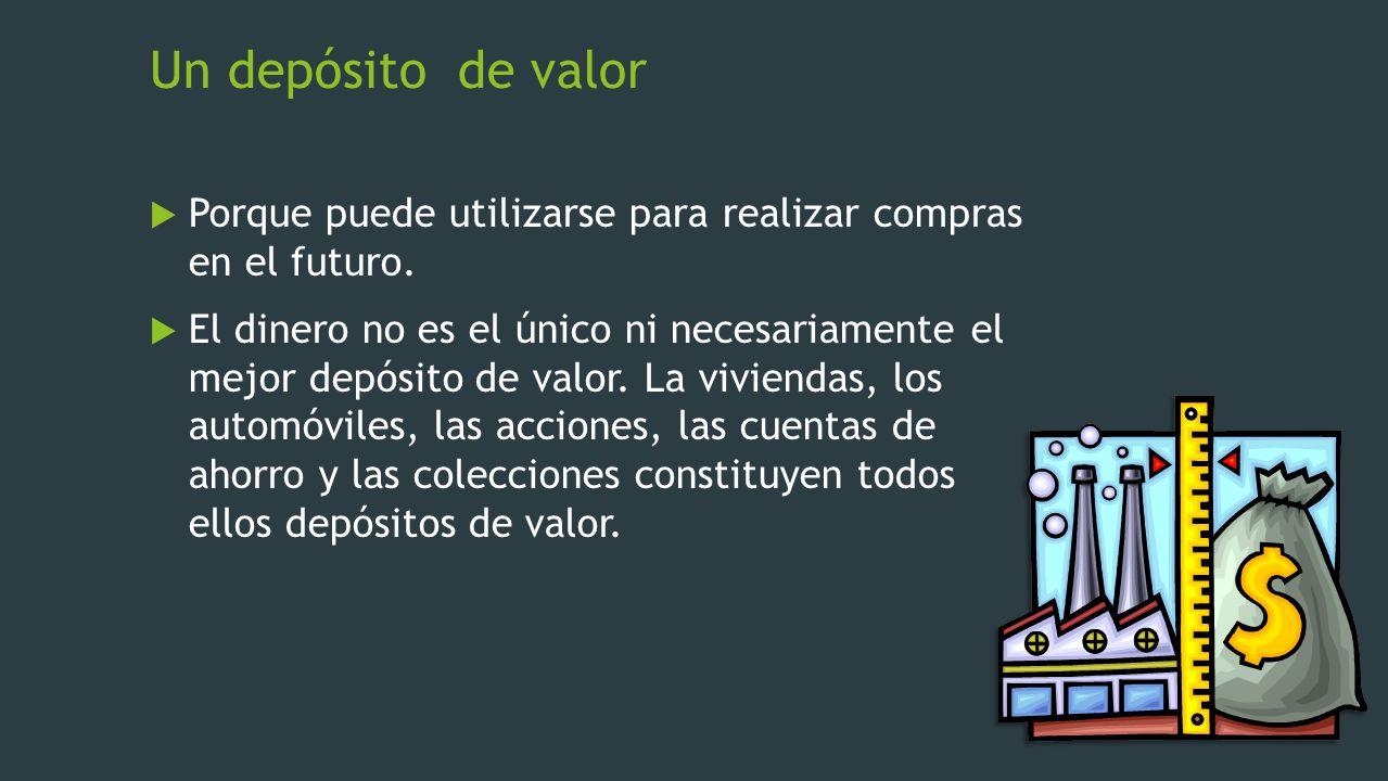 Un depósito de valor Porque puede utilizarse para realizar compras en el futuro. El dinero no es el único ni necesariamente el mejor depósito de valor
