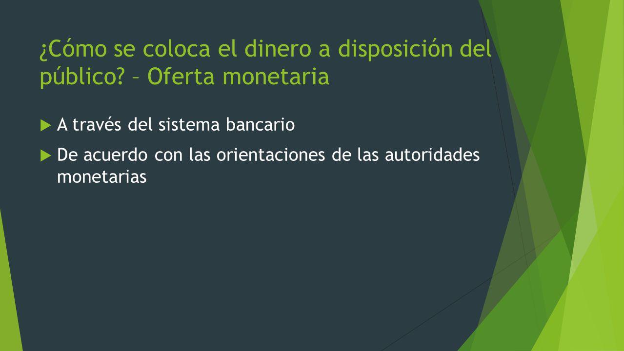 ¿Cómo se coloca el dinero a disposición del público? – Oferta monetaria A través del sistema bancario De acuerdo con las orientaciones de las autorida