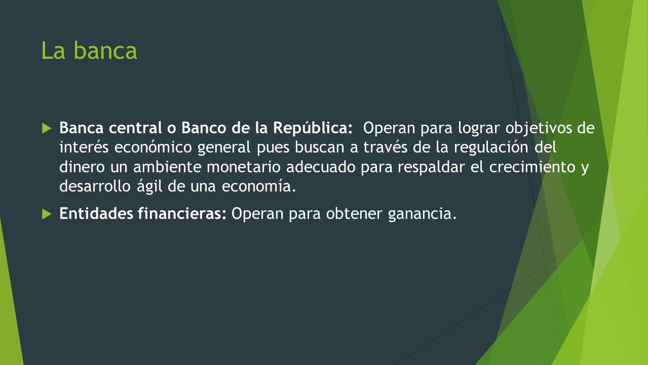 La banca Banca central o Banco de la República: Operan para lograr objetivos de interés económico general pues buscan a través de la regulación del di