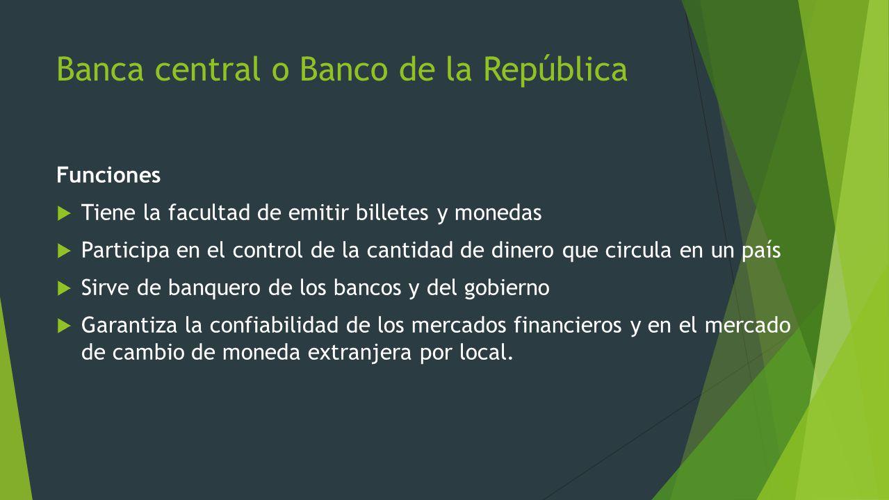 Banca central o Banco de la República Funciones Tiene la facultad de emitir billetes y monedas Participa en el control de la cantidad de dinero que ci