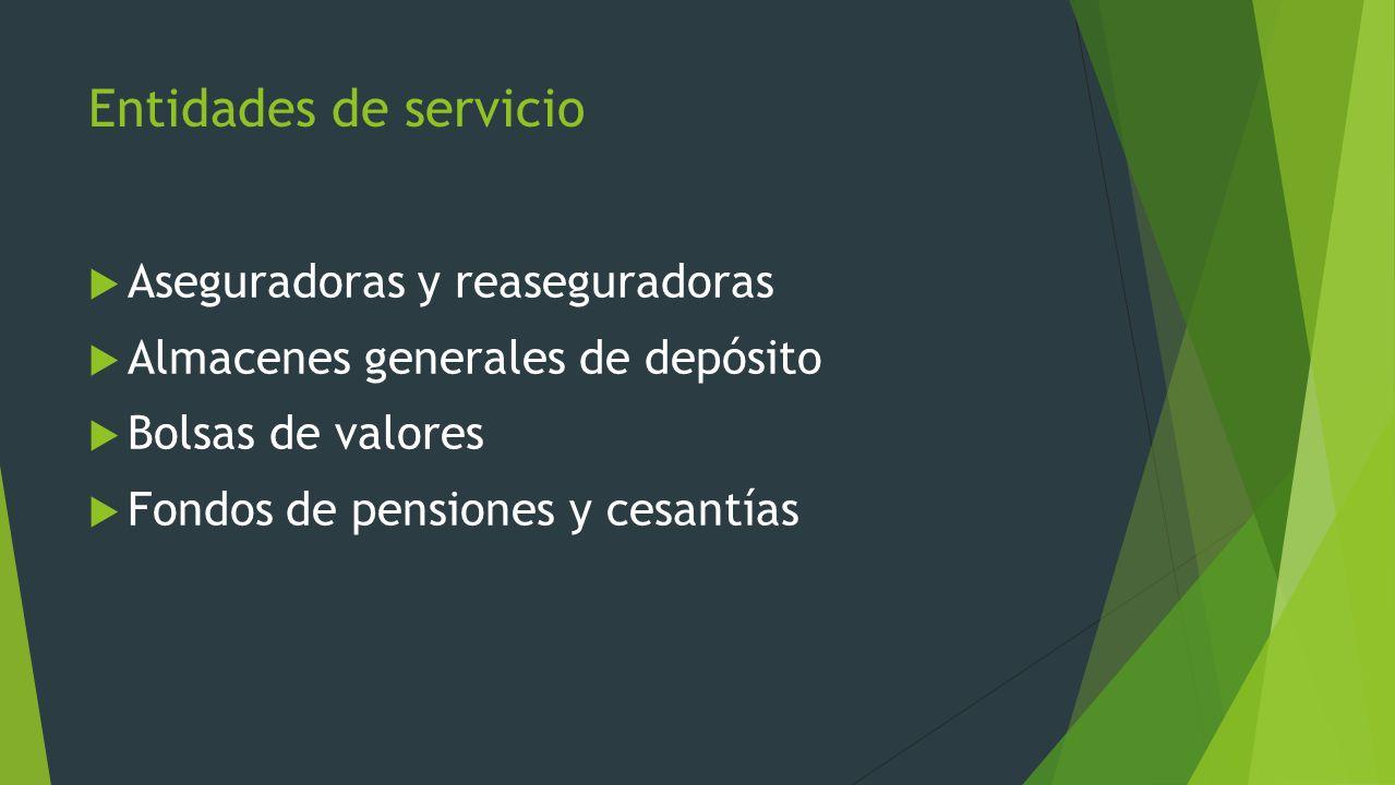 Entidades de servicio Aseguradoras y reaseguradoras Almacenes generales de depósito Bolsas de valores Fondos de pensiones y cesantías