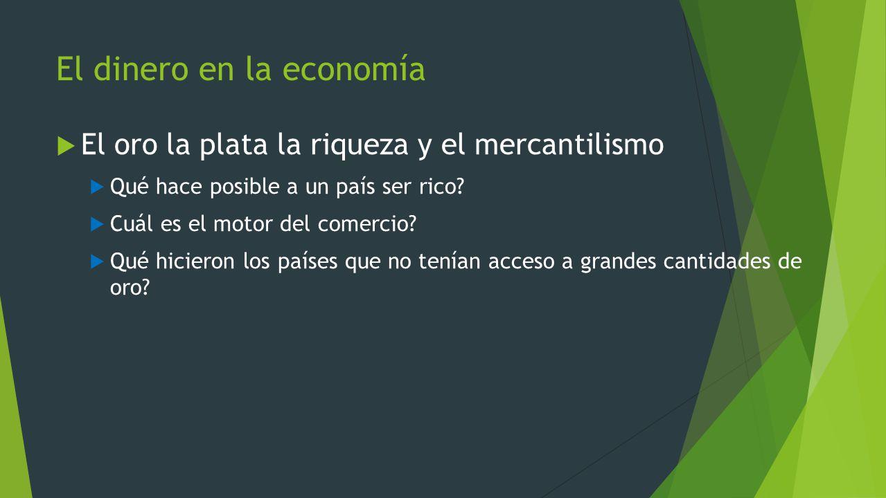 El dinero en la economía El oro la plata la riqueza y el mercantilismo Qué hace posible a un país ser rico? Cuál es el motor del comercio? Qué hiciero