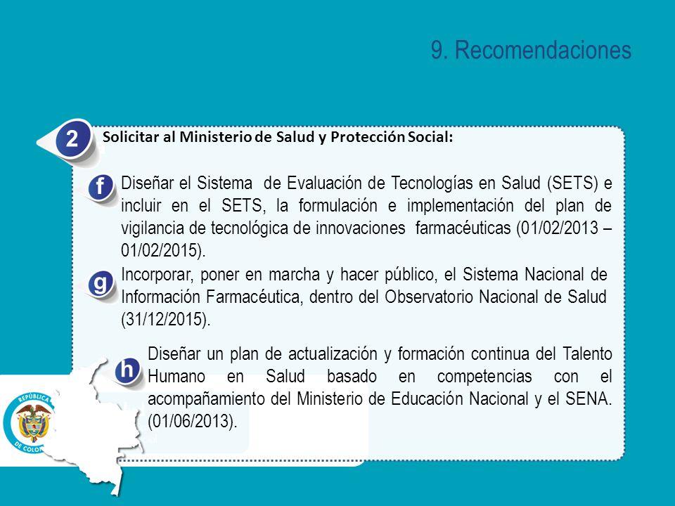 a Solicitar al Ministerio de Salud y Protección Social: 2 Diseñar el Sistema de Evaluación de Tecnologías en Salud (SETS) e incluir en el SETS, la formulación e implementación del plan de vigilancia de tecnológica de innovaciones farmacéuticas (01/02/2013 – 01/02/2015).