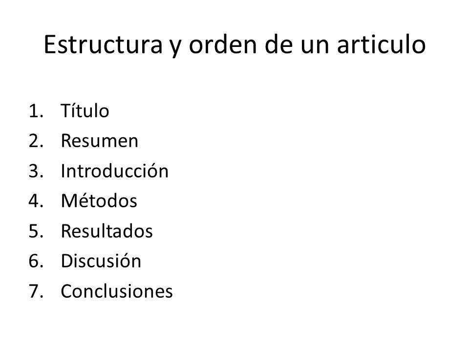 Estructura y orden de un articulo 1.Título 2.Resumen 3.Introducción 4.Métodos 5.Resultados 6.Discusión 7.Conclusiones