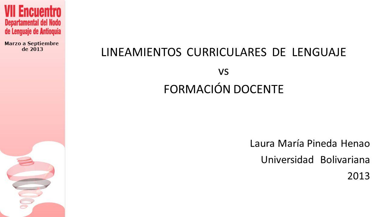 Marzo a Septiembre de 2013 LINEAMIENTOS CURRICULARES DE LENGUAJE vs FORMACIÓN DOCENTE Laura María Pineda Henao Universidad Bolivariana 2013
