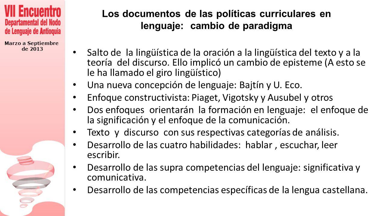 Marzo a Septiembre de 2013 Los documentos de las políticas curriculares en lenguaje: cambio de paradigma Salto de la lingüística de la oración a la lingüística del texto y a la teoría del discurso.