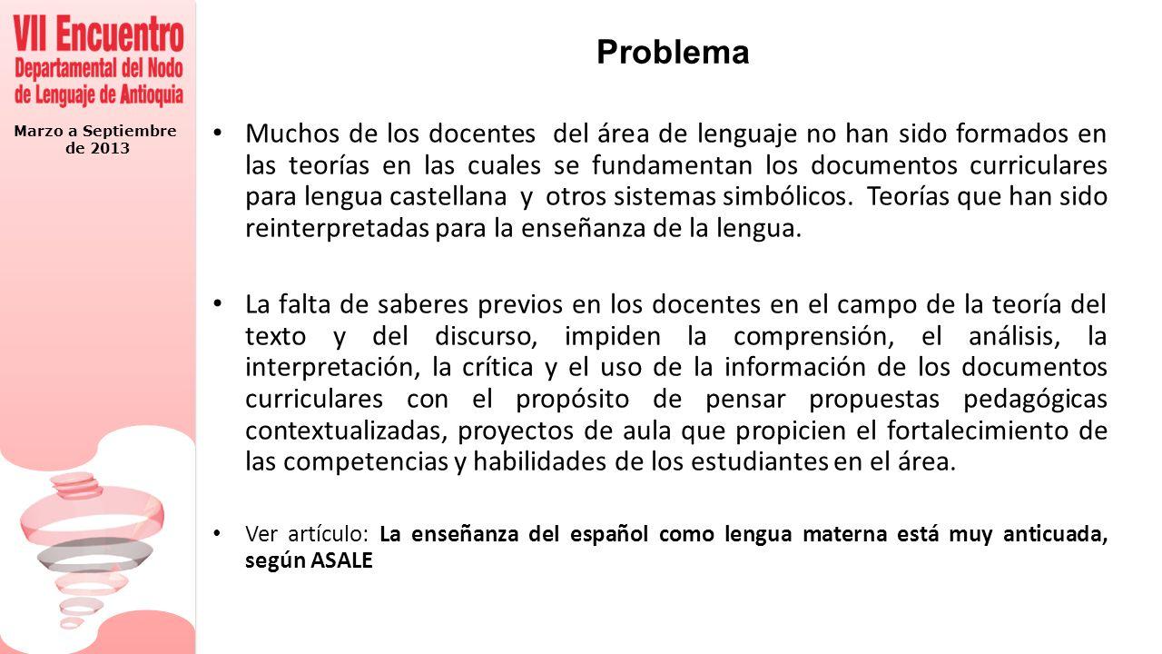 Marzo a Septiembre de 2013 Problema Muchos de los docentes del área de lenguaje no han sido formados en las teorías en las cuales se fundamentan los d
