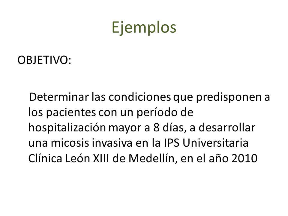 Ejemplos OBJETIVO: Determinar las condiciones que predisponen a los pacientes con un período de hospitalización mayor a 8 días, a desarrollar una micosis invasiva en la IPS Universitaria Clínica León XIII de Medellín, en el año 2010