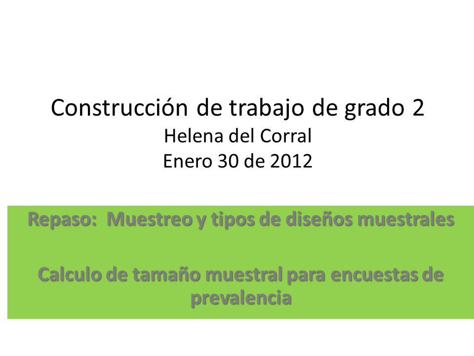 Construcción de trabajo de grado 2 Helena del Corral Enero 30 de 2012 Repaso: Muestreo y tipos de diseños muestrales Calculo de tamaño muestral para e