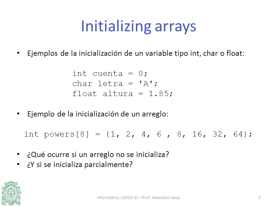 #define SIZE 5 int a[SIZE] = {5,3,2,8};// correcto int b[SIZE]; int i=0; int k=0; a = b; // incorrecto a[SIZE] = b[SIZE]; // incorrecto a[SIZE] = {5,3,2,8}; // incorrecto a[3] = b[4];// correcto a[i] = b[k];// correcto Informática I (2013-1) – Prof.