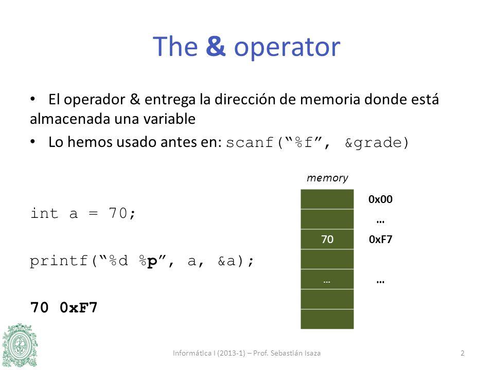 El operador & entrega la dirección de memoria donde está almacenada una variable Lo hemos usado antes en: scanf(%f, &grade) int a = 70; printf(%d %p, a, &a); 70 0xF7 Informática I (2013-1) – Prof.