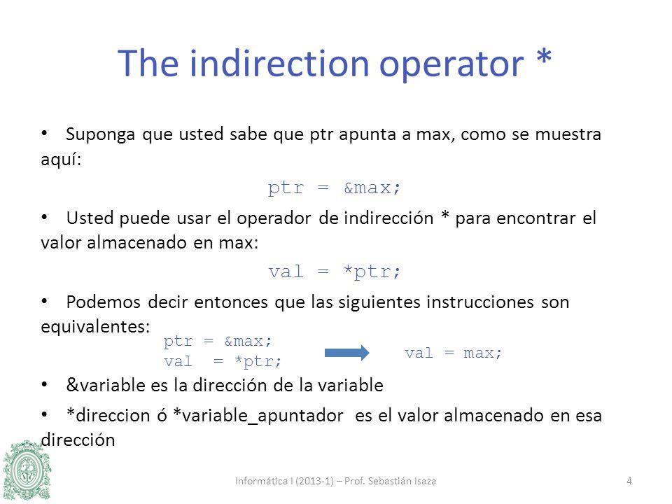Suponga que usted sabe que ptr apunta a max, como se muestra aquí: ptr = &max; Usted puede usar el operador de indirección * para encontrar el valor almacenado en max: val = *ptr; Podemos decir entonces que las siguientes instrucciones son equivalentes: &variable es la dirección de la variable *direccion ó *variable_apuntador es el valor almacenado en esa dirección Informática I (2013-1) – Prof.