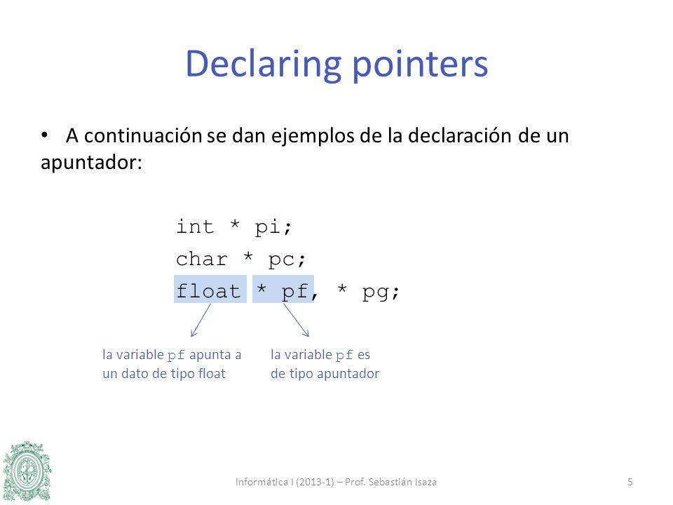 la variable pf es de tipo apuntador la variable pf apunta a un dato de tipo float A continuación se dan ejemplos de la declaración de un apuntador: int * pi; char * pc; float * pf, * pg; Informática I (2013-1) – Prof.
