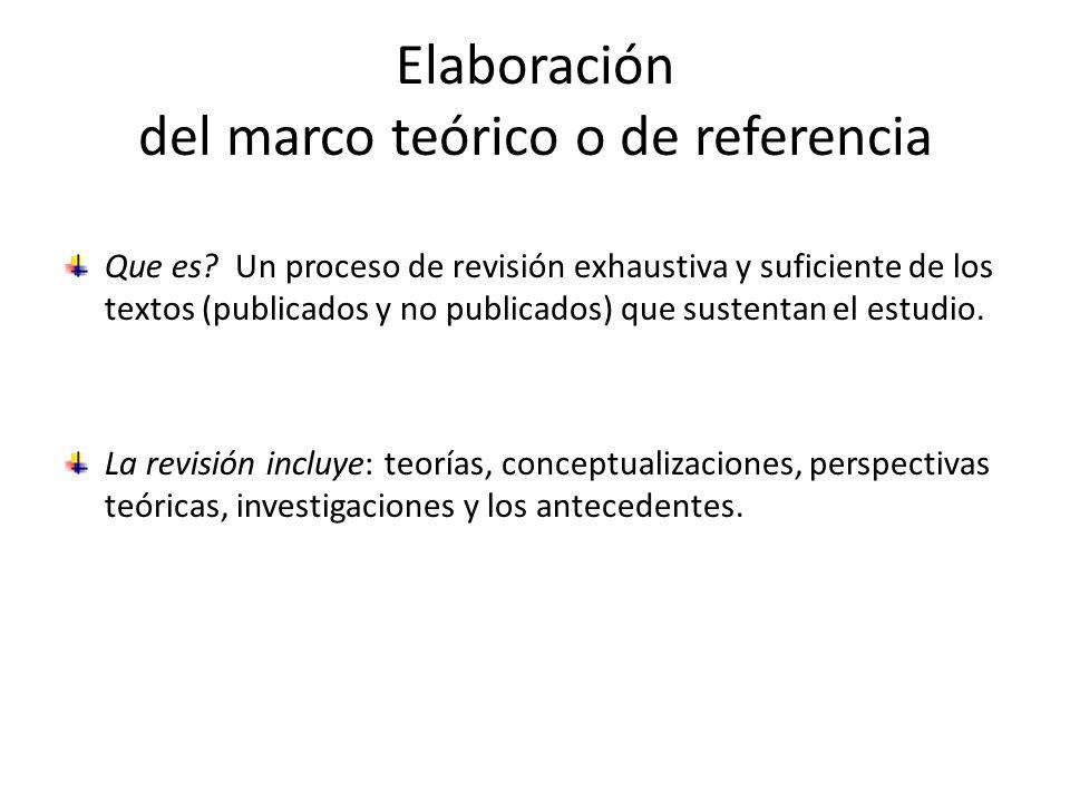 Elaboración del marco teórico o de referencia Que es? Un proceso de revisión exhaustiva y suficiente de los textos (publicados y no publicados) que su