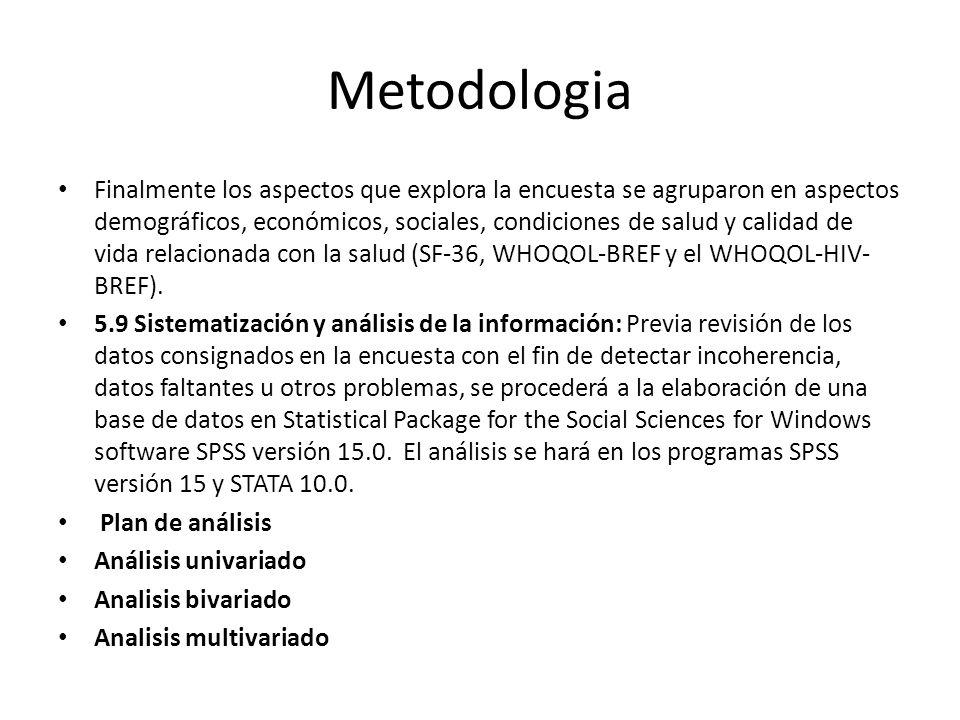 Metodologia Finalmente los aspectos que explora la encuesta se agruparon en aspectos demográficos, económicos, sociales, condiciones de salud y calidad de vida relacionada con la salud (SF-36, WHOQOL-BREF y el WHOQOL-HIV- BREF).
