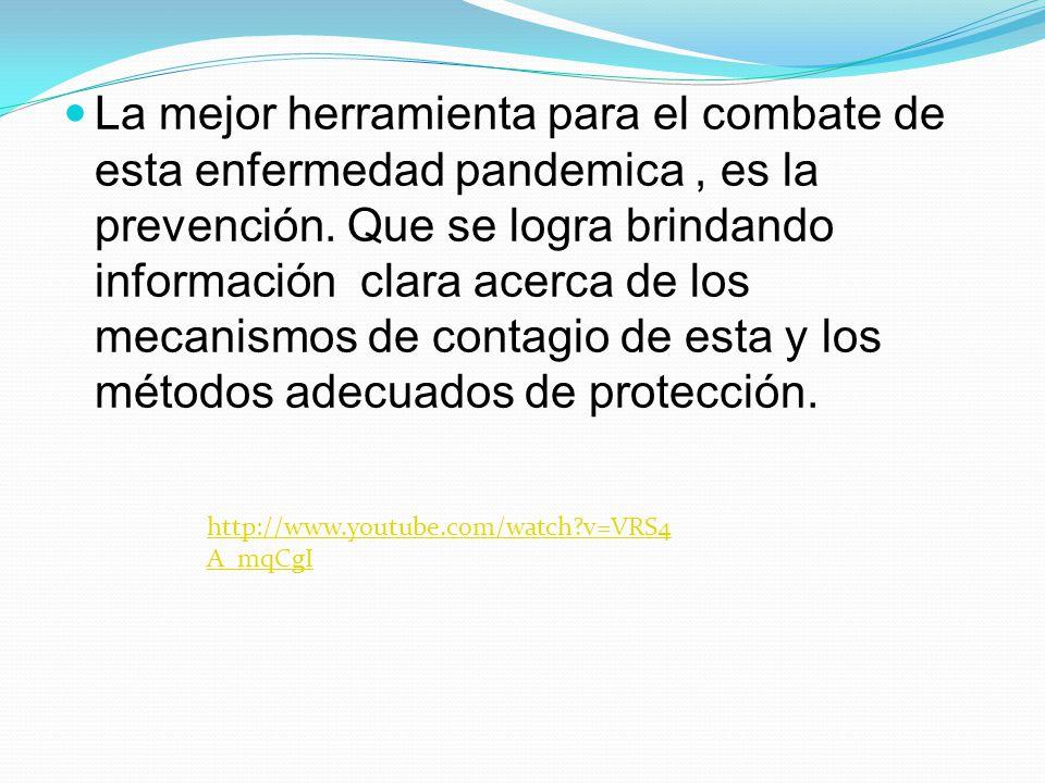 La mejor herramienta para el combate de esta enfermedad pandemica, es la prevención. Que se logra brindando información clara acerca de los mecanismos