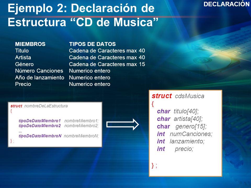 Ejemplo 2: Declaración de Estructura CD de Musica DECLARACIÓN struct cdsMusica { char titulo[40]; char artista[40]; char genero[15]; int numCanciones;