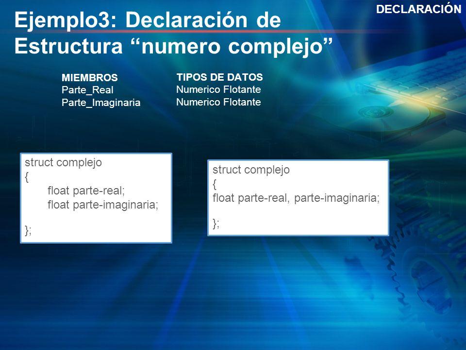 Ejemplo3: Declaración de Estructura numero complejo DECLARACIÓN struct complejo { float parte-real; float parte-imaginaria; }; struct complejo { float
