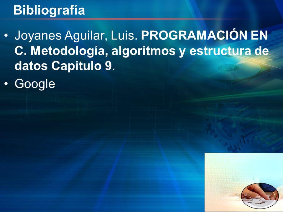 Bibliografía Joyanes Aguilar, Luis. PROGRAMACIÓN EN C. Metodología, algoritmos y estructura de datos Capitulo 9. Google
