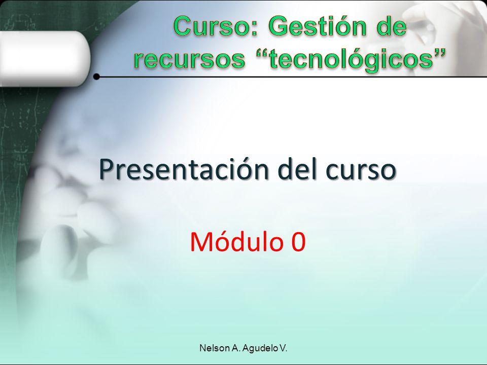 Presentación del curso Presentación del curso Módulo 0 Nelson A. Agudelo V.