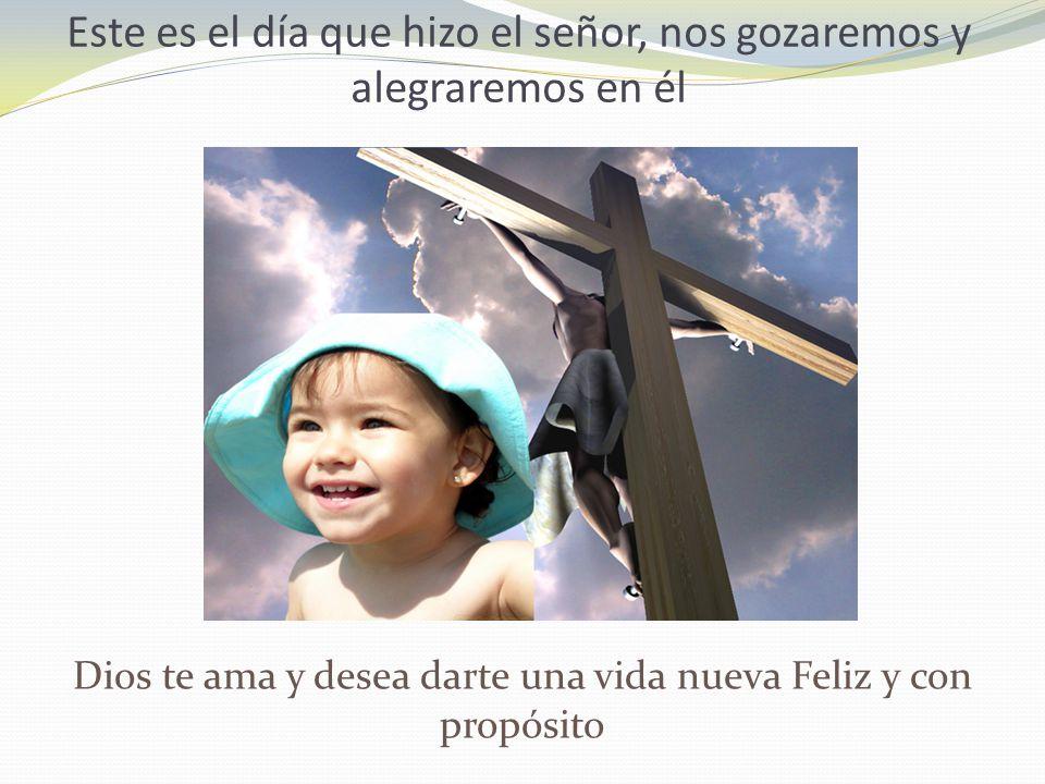 Este es el día que hizo el señor, nos gozaremos y alegraremos en él Dios te ama y desea darte una vida nueva Feliz y con propósito