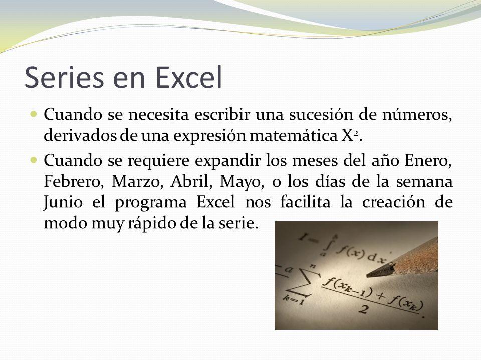 Series en Excel Cuando se necesita escribir una sucesión de números, derivados de una expresión matemática X 2.