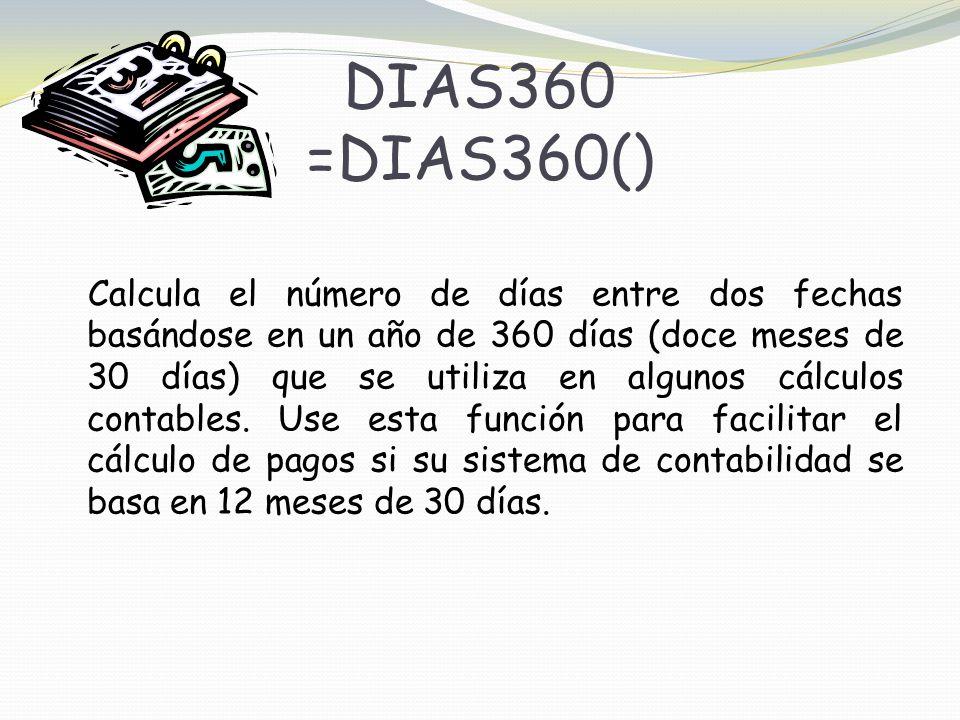 DIAS360 =DIAS360() Calcula el número de días entre dos fechas basándose en un año de 360 días (doce meses de 30 días) que se utiliza en algunos cálculos contables.