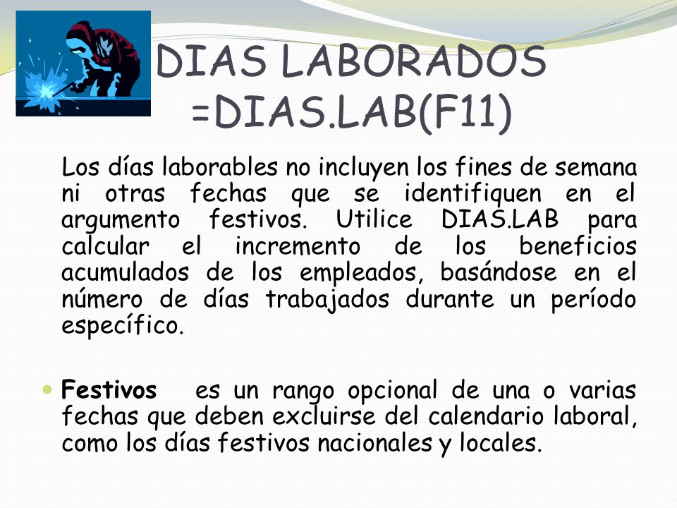 DIAS LABORADOS =DIAS.LAB(F11) Los días laborables no incluyen los fines de semana ni otras fechas que se identifiquen en el argumento festivos.