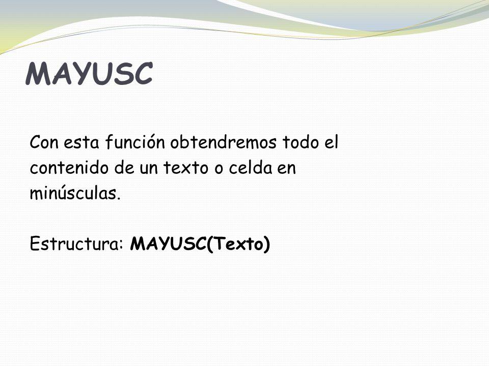 MAYUSC Con esta función obtendremos todo el contenido de un texto o celda en minúsculas.