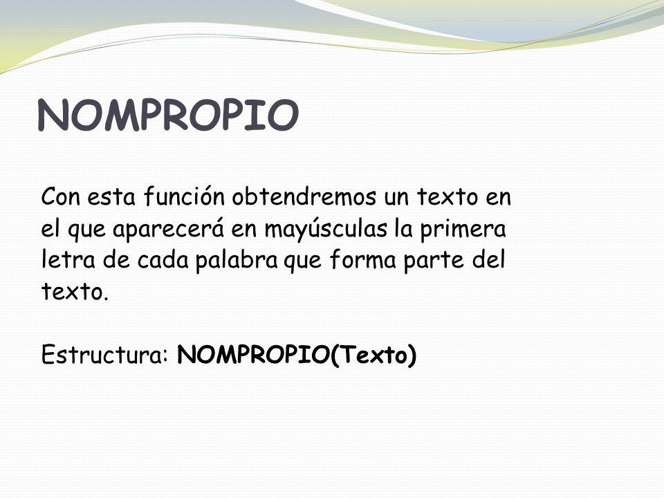 NOMPROPIO Con esta función obtendremos un texto en el que aparecerá en mayúsculas la primera letra de cada palabra que forma parte del texto.