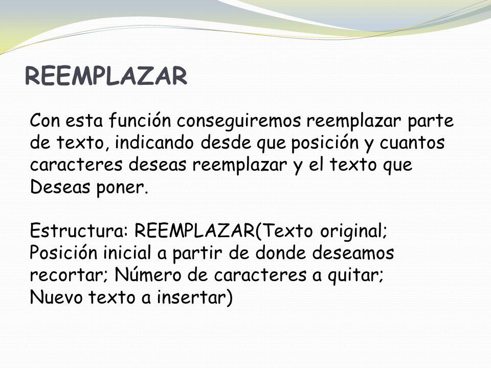 REEMPLAZAR Con esta función conseguiremos reemplazar parte de texto, indicando desde que posición y cuantos caracteres deseas reemplazar y el texto que Deseas poner.