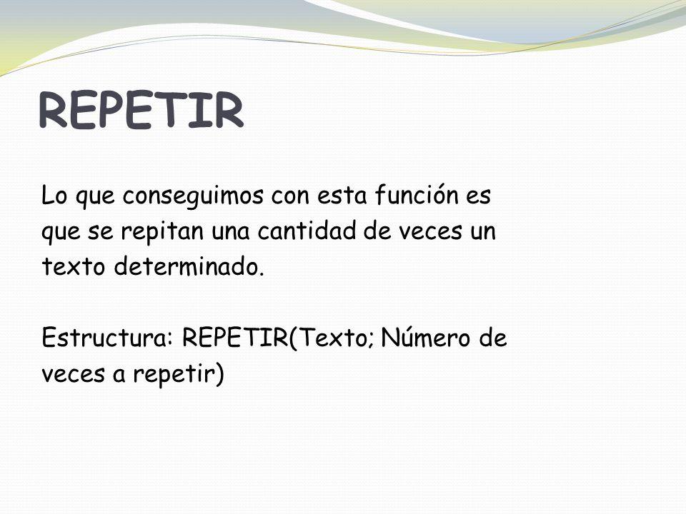 REPETIR Lo que conseguimos con esta función es que se repitan una cantidad de veces un texto determinado.