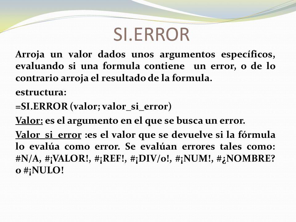 SI.ERROR Arroja un valor dados unos argumentos específicos, evaluando si una formula contiene un error, o de lo contrario arroja el resultado de la formula.