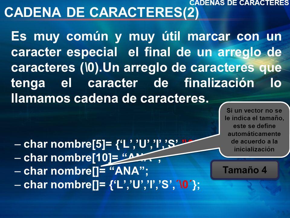 CADENA DE CARACTERES(2) Es muy común y muy útil marcar con un caracter especial el final de un arreglo de caracteres (\0).Un arreglo de caracteres que tenga el caracter de finalización lo llamamos cadena de caracteres.