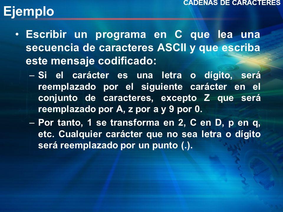 Ejemplo Escribir un programa en C que lea una secuencia de caracteres ASCII y que escriba este mensaje codificado: –Si el carácter es una letra o dígito, será reemplazado por el siguiente carácter en el conjunto de caracteres, excepto Z que será reemplazado por A, z por a y 9 por 0.