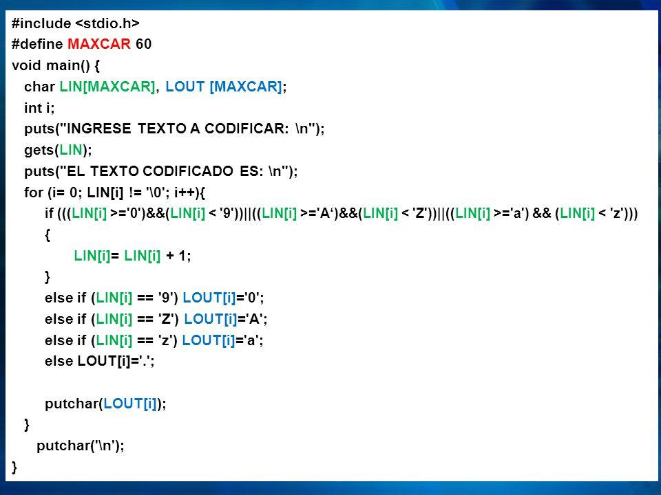 #include #define MAXCAR 60 void main() { char LIN[MAXCAR], LOUT [MAXCAR]; int i; puts( INGRESE TEXTO A CODIFICAR: \n ); gets(LIN); puts( EL TEXTO CODIFICADO ES: \n ); for (i= 0; LIN[i] != \0 ; i++){ if (((LIN[i] >= 0 )&&(LIN[i] = A)&&(LIN[i] = a ) && (LIN[i] < z ))) { LIN[i]= LIN[i] + 1; } else if (LIN[i] == 9 ) LOUT[i]= 0 ; else if (LIN[i] == Z ) LOUT[i]= A ; else if (LIN[i] == z ) LOUT[i]= a ; else LOUT[i]= . ; putchar(LOUT[i]); } putchar( \n ); }