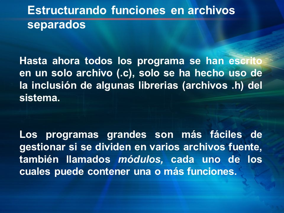 Estructurando funciones en archivos separados Hasta ahora todos los programa se han escrito en un solo archivo (.c), solo se ha hecho uso de la inclusión de algunas librerias (archivos.h) del sistema.