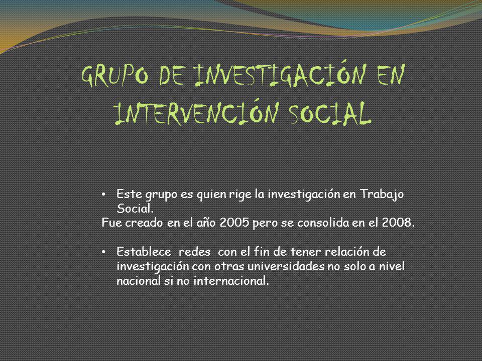 GRUPO DE INVESTIGACIÓN EN INTERVENCIÓN SOCIAL Este grupo es quien rige la investigación en Trabajo Social.