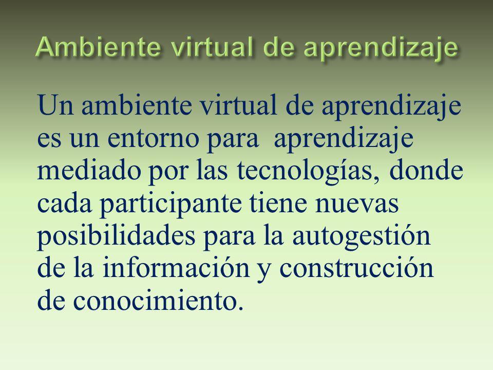 Un ambiente virtual de aprendizaje es un entorno para aprendizaje mediado por las tecnologías, donde cada participante tiene nuevas posibilidades para