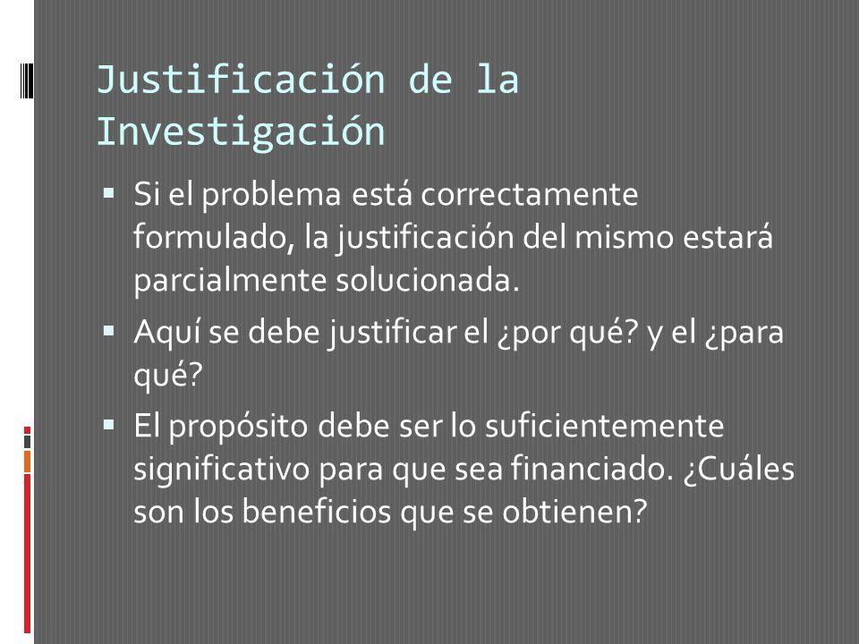 Justificación de la Investigación Si el problema está correctamente formulado, la justificación del mismo estará parcialmente solucionada. Aquí se deb