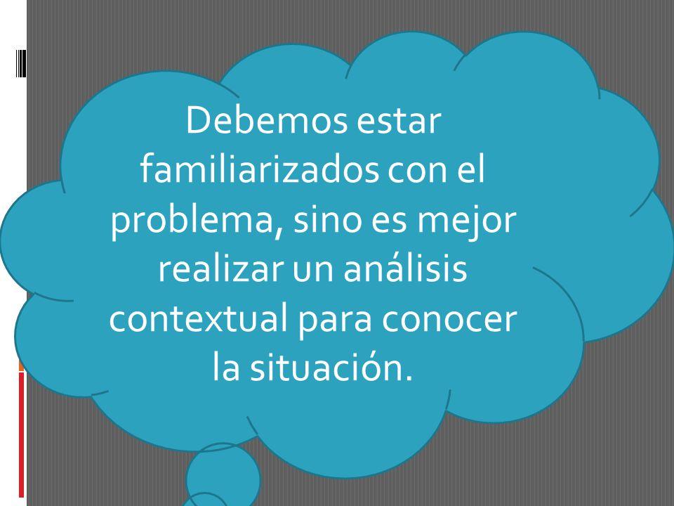 Debemos estar familiarizados con el problema, sino es mejor realizar un análisis contextual para conocer la situación.