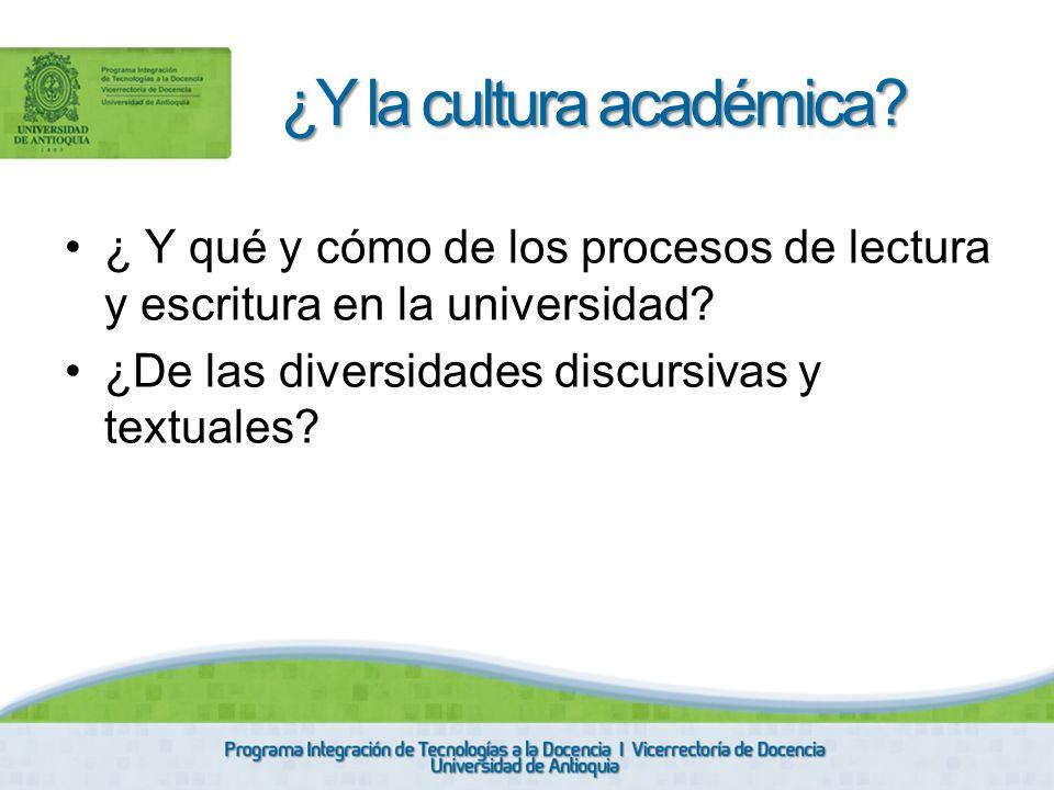 ¿ Y qué y cómo de los procesos de lectura y escritura en la universidad? ¿De las diversidades discursivas y textuales? ¿Y la cultura académica?